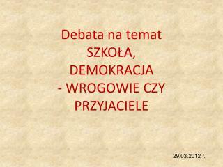 Debata na temat SZKOŁA, DEMOKRACJA - WROGOWIE CZY PRZYJACIELE