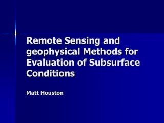 Remote Sensing and geophysical Methods for Evaluation of Subsurface Conditions  Matt Houston