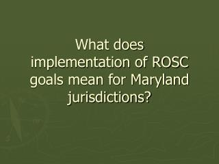 What does implementation of ROSC goals mean for Maryland jurisdictions?
