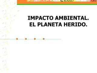 IMPACTO AMBIENTAL.  EL PLANETA HERIDO.