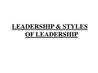 LEADERSHIP & STYLES OF LEADERSHIP
