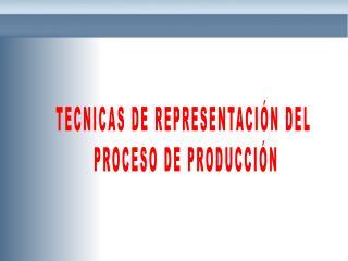 TECNICAS DE REPRESENTACIÓN DEL  PROCESO DE PRODUCCIÓN