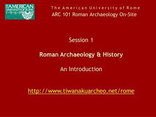 T h e  A m e r i c a n  U n i v e r s i t y  o f  R o m e ARC 101 Roman Archaeology On-Site