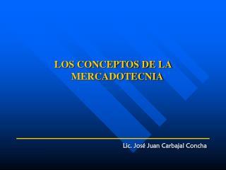 LOS CONCEPTOS DE LA MERCADOTECNIA Lic. José Juan Carbajal Concha
