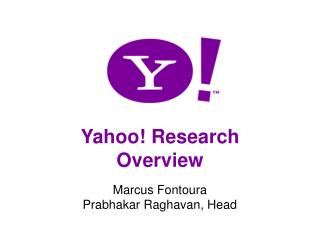 Yahoo! Research Overview Marcus Fontoura Prabhakar Raghavan, Head