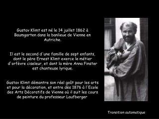 Gustav Klimt est né le 14 juillet 1862 à Baumgarten dans la banlieue de Vienne en Autriche.
