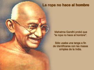 """Mahatma Gandhi probó que                       """"la ropa no hace al hombre""""."""