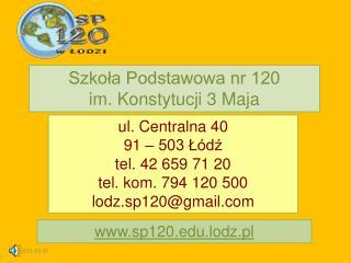 ul. Centralna 40  91 – 503 Łódź tel. 42 659 71 20 tel. kom. 794 120 500 lodz.sp120@gmail
