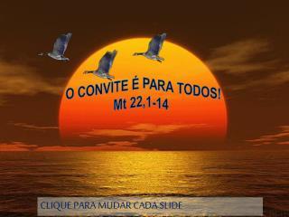 O CONVITE É PARA TODOS!  Mt  22,1-14
