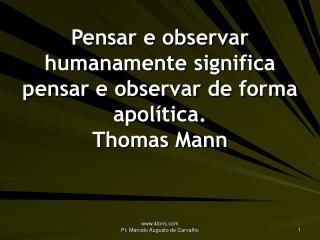 Pensar e observar humanamente significa pensar e observar de forma apolítica. Thomas Mann