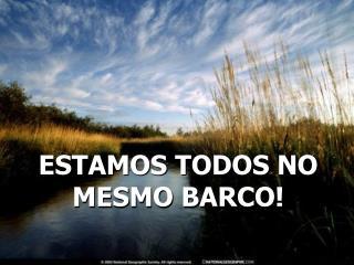 ESTAMOS TODOS NO MESMO BARCO!