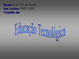 Escola:  E. B. 2/3 de Medas Ano Lectivo:  2007/2008 Trabalho de: