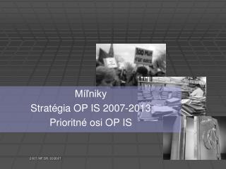 Míľniky Stratégia OP IS 2007-2013 Prioritné osi OP IS