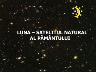 LUNA – SATELITUL NATURAL                   AL PĂMÂNTULUI