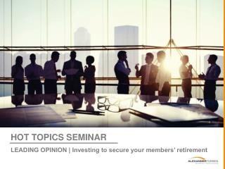 HOT TOPICS SEMINAR LEADING OPINION | Investing to secure your members' retirement