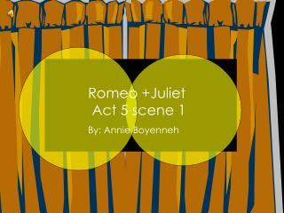 Romeo +Juliet  Act 5 scene 1 By: Annie Boyenneh