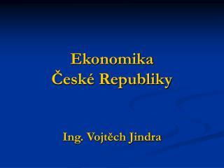 Ekonomika České Republiky Ing. Vojtěch Jindra