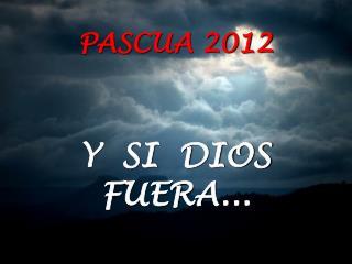 PASCUA 2012 Y  SI  DIOS FUERA...