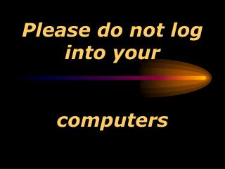 Please do not log into your  computers