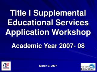Title I Supplemental Educational Services Application Workshop  Academic Year 2007- 08   March 9, 2007