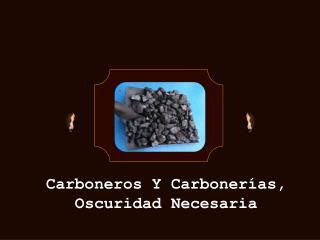 Carboneros  Y Carbonerías, Oscuridad Necesaria
