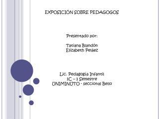 EXPOSICIÓN SOBRE PEDAGOGOS Presentado por: Tatiana Blandón Elizabeth Peláez