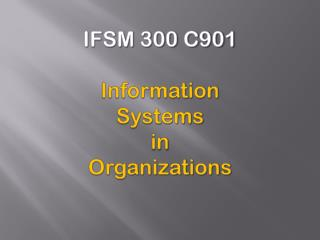 IFSM 300 C901 Information Systems  in Organizations