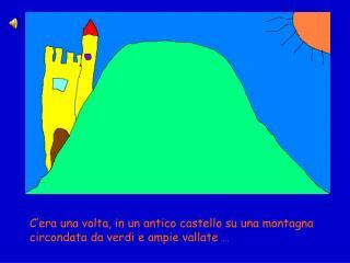 C'era una volta, in un antico castello su una montagna circondata da verdi e ampie vallate  ….