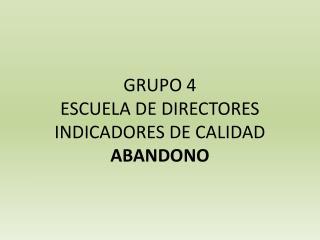 GRUPO  4 ESCUELA DE DIRECTORES INDICADORES DE CALIDAD ABANDONO