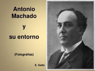Antonio Machado y su entorno (Fotograf�as)                                            E. Gaite