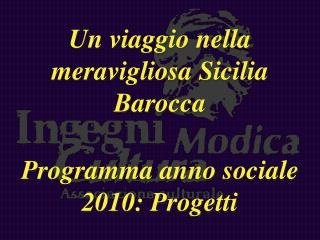 Un viaggio nella meravigliosa Sicilia Barocca Programma anno sociale 2010: Progetti