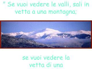 """"""" Se vuoi vedere le valli, sali in vetta a una montagna;"""