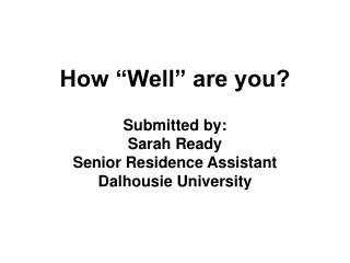 How  Well  are you  Submitted by: Sarah Ready Senior Residence Assistant Dalhousie University