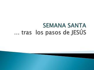 SEMANA SANTA … tras  los pasos de JESÚS
