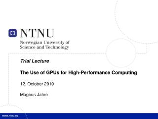 Trial Lecture The Use of GPUs for High-Performance Computing 12. October 2010 Magnus Jahre