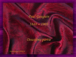 Paul Gauguin 1848 – 1903 Deuxième partie