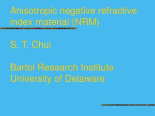 Anisotropic negative refractive index material NRM  S. T. Chui  Bartol Research Institute University of Delaware