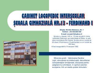 Strada: Nichita Stănescu, Nr. 1  Telefon: +40 350 800 930 E-mail: scoala13@yahoo.fr