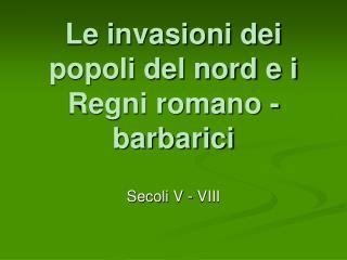 Le invasioni dei popoli del nord e i Regni romano - barbarici