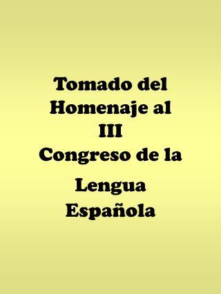 Tomado del Homenaje al  III Congreso de la Lengua Española