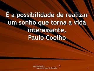 É a possibilidade de realizar um sonho que torna a vida interessante. Paulo Coelho