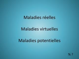 Maladies réelles Maladies virtuelles Maladies potentielles