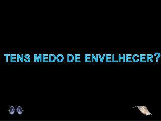 TENS MEDO DE ENVELHECER ?