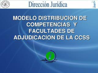 MODELO DISTRIBUCION DE COMPETENCIAS  Y FACULTADES DE ADJUDICACION DE LA CCSS