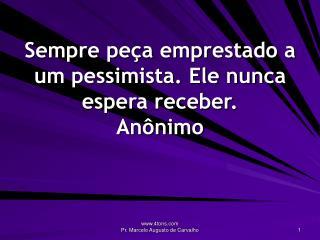 Sempre peça emprestado a um pessimista. Ele nunca espera receber. Anônimo