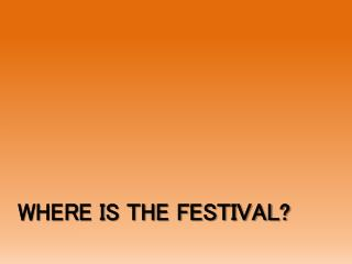 WHERE IS THE FESTIVAL?