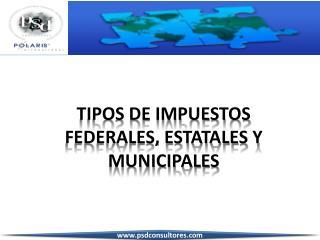TIPOS DE IMPUESTOS FEDERALES, ESTATALES Y MUNICIPALES
