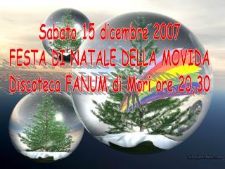 Sabato 15 dicembre 2007 FESTA DI NATALE DELLA MOVIDA Discoteca FANUM di Mori ore 20,30