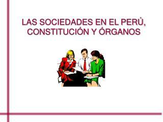 LAS SOCIEDADES EN EL PER�,  CONSTITUCI�N Y �RGANOS