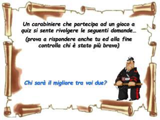 Un carabiniere che partecipa ad un gioco a quiz si sente rivolgere le seguenti domande�